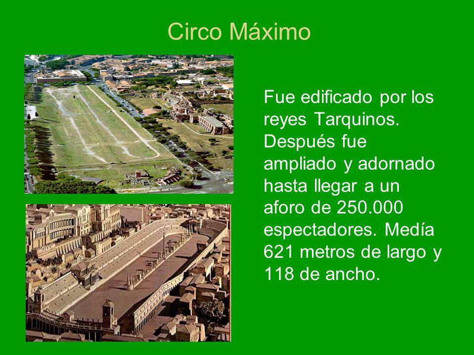 Circo Máximo Fue edificado por los reyes Tarquinos. Después fue ampliado y adornado hasta llegar a un aforo de 250.000 espectadores. Medía 621 metros