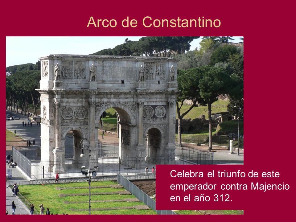 Arco de Constantino Celebra el triunfo de este emperador contra Majencio en el año 312.