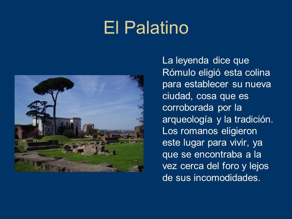 El Palatino La leyenda dice que Rómulo eligió esta colina para establecer su nueva ciudad, cosa que es corroborada por la arqueología y la tradición.