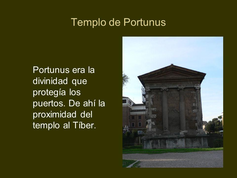 Templo de Portunus Portunus era la divinidad que protegía los puertos. De ahí la proximidad del templo al Tíber.