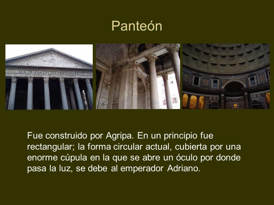 Panteón Fue construido por Agripa. En un principio fue rectangular; la forma circular actual, cubierta por una enorme cúpula en la que se abre un ócul
