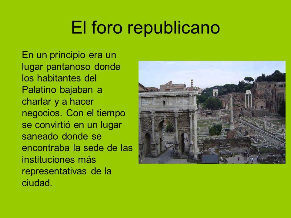 El foro republicano En un principio era un lugar pantanoso donde los habitantes del Palatino bajaban a charlar y a hacer negocios. Con el tiempo se co