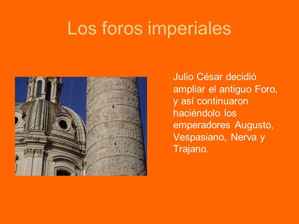 Los foros imperiales Julio César decidió ampliar el antiguo Foro, y así continuaron haciéndolo los emperadores Augusto, Vespasiano, Nerva y Trajano.
