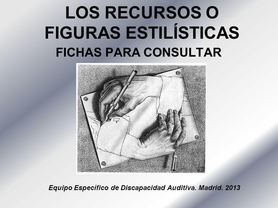 LOS RECURSOS O FIGURAS ESTILÍSTICAS FICHAS PARA CONSULTAR Equipo Específico de Discapacidad Auditiva. Madrid. 2013