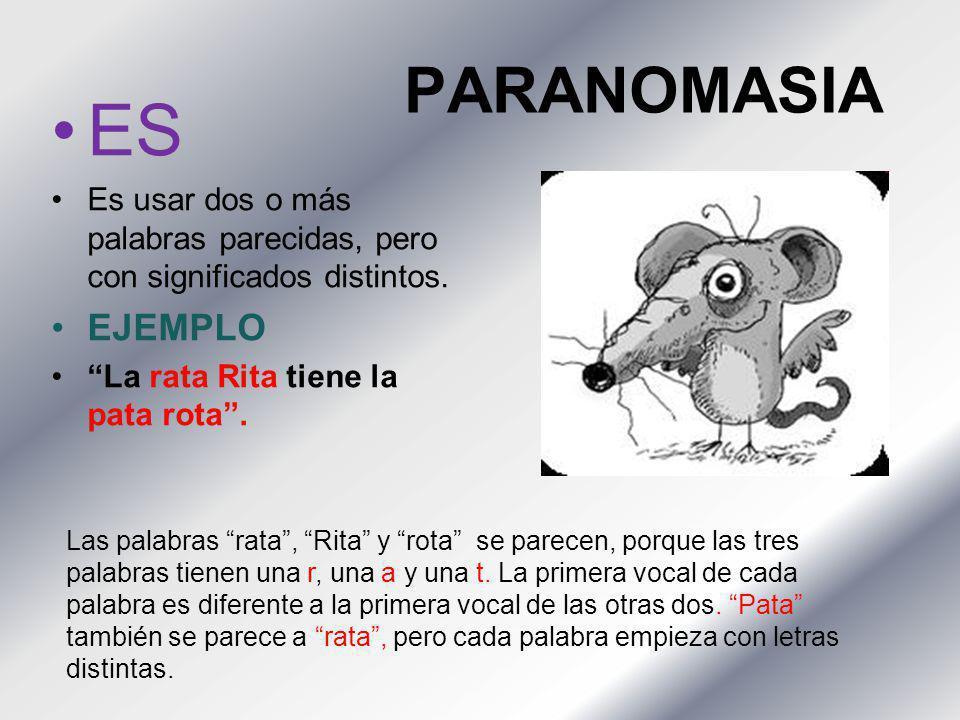 PARANOMASIA ES Es usar dos o más palabras parecidas, pero con significados distintos. EJEMPLO La rata Rita tiene la pata rota. Las palabras rata, Rita