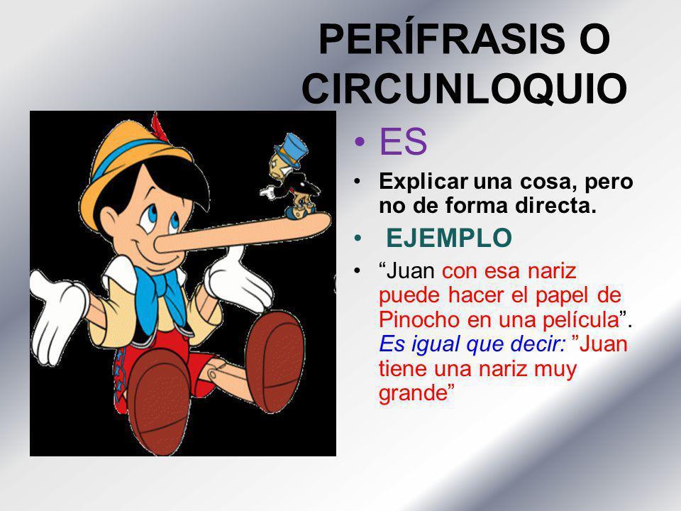 PERÍFRASIS O CIRCUNLOQUIO ES Explicar una cosa, pero no de forma directa. EJEMPLO Juan con esa nariz puede hacer el papel de Pinocho en una película.