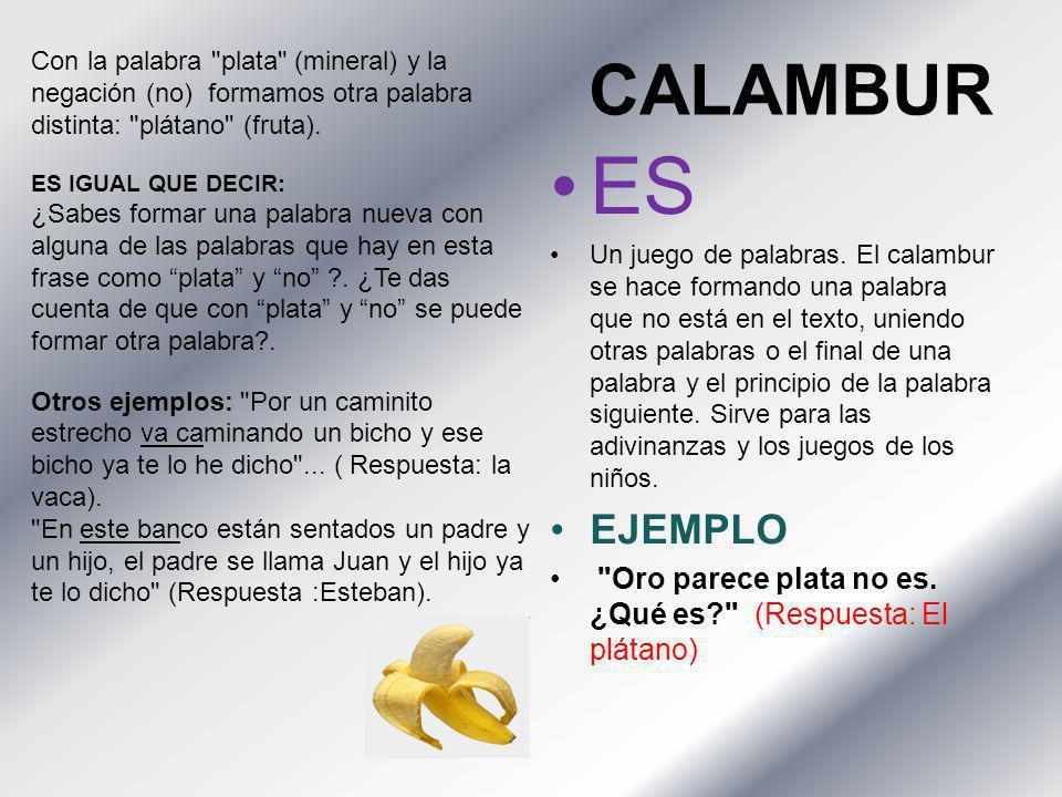 CALAMBUR ES Un juego de palabras. El calambur se hace formando una palabra que no está en el texto, uniendo otras palabras o el final de una palabra y