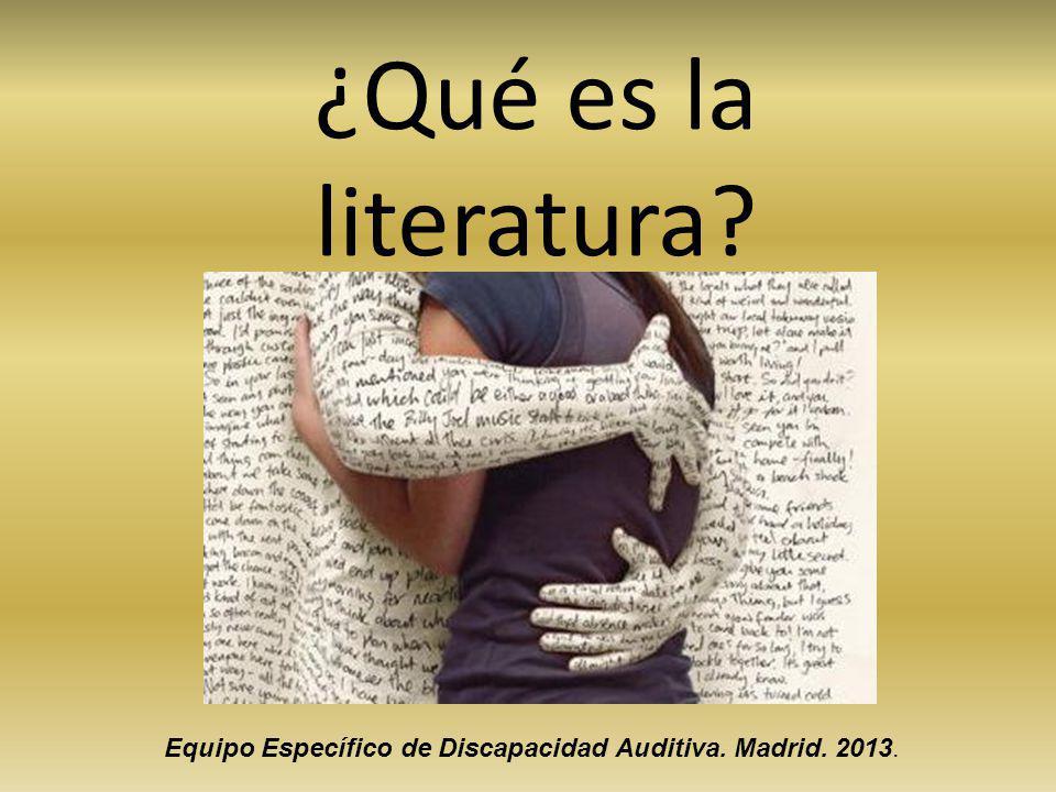 ¿Qué es la literatura? Equipo Específico de Discapacidad Auditiva. Madrid. 2013.