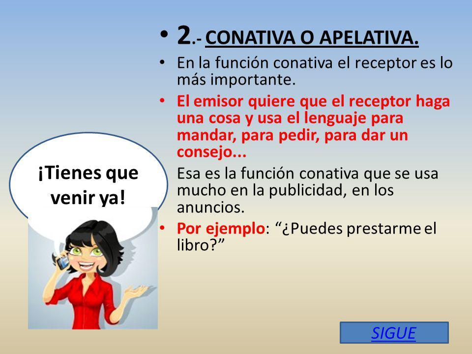 2.- CONATIVA O APELATIVA.En la función conativa el receptor es lo más importante.