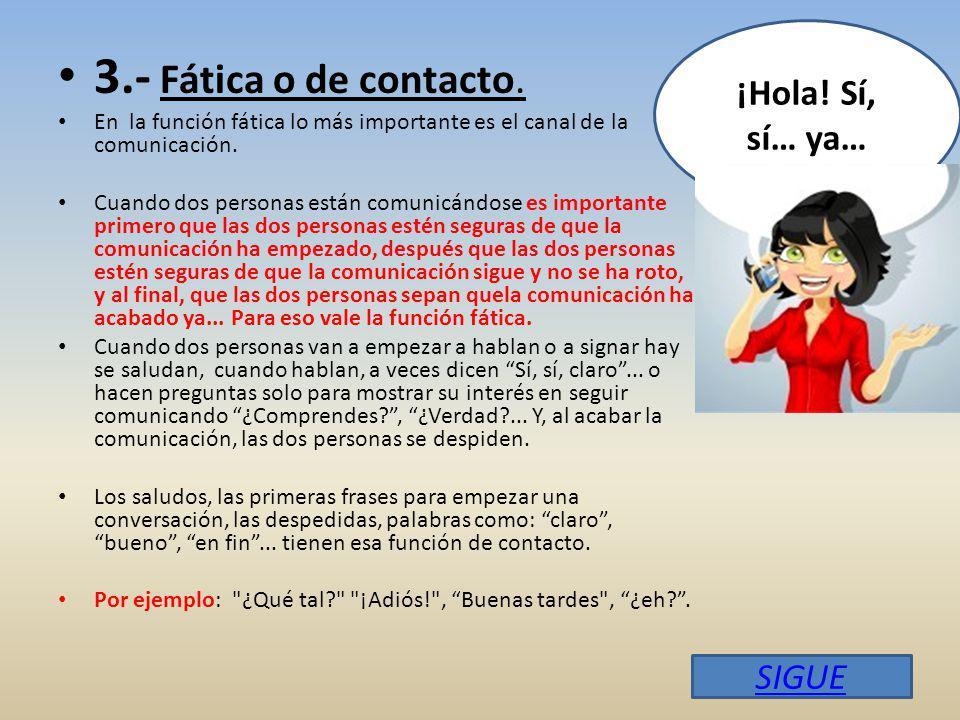 3.- Fática o de contacto.En la función fática lo más importante es el canal de la comunicación.