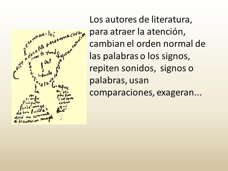 Los autores de literatura, para atraer la atención, cambian el orden normal de las palabras o los signos, repiten sonidos, signos o palabras, usan comparaciones, exageran...
