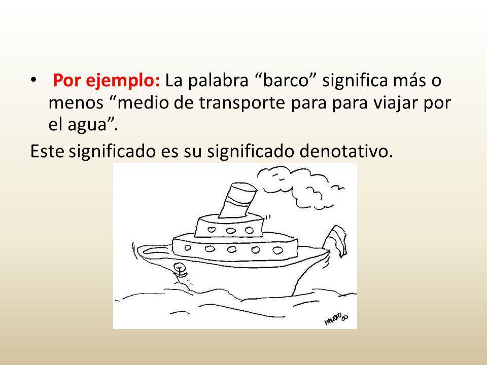 Por ejemplo: La palabra barco significa más o menos medio de transporte para para viajar por el agua.