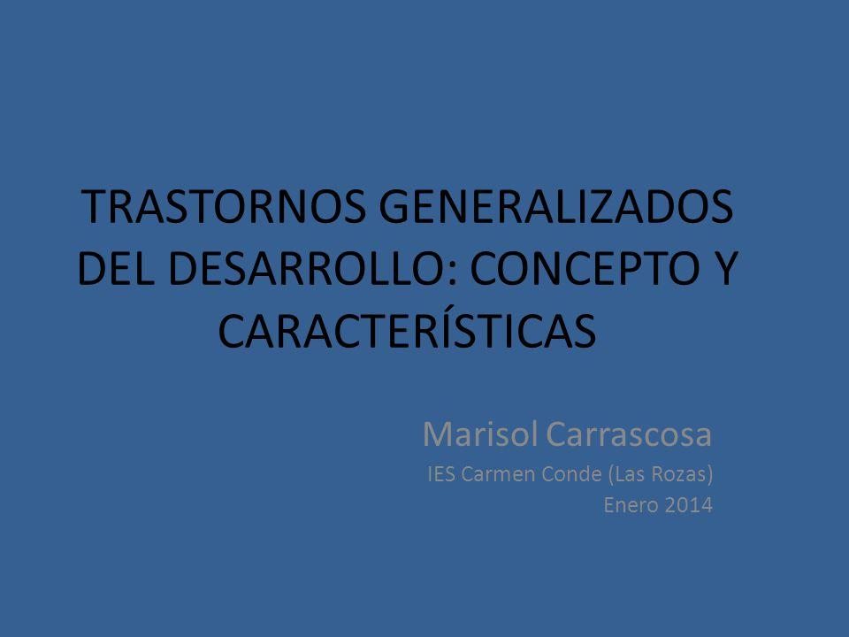 TRASTORNOS GENERALIZADOS DEL DESARROLLO: CONCEPTO Y CARACTERÍSTICAS Marisol Carrascosa IES Carmen Conde (Las Rozas) Enero 2014