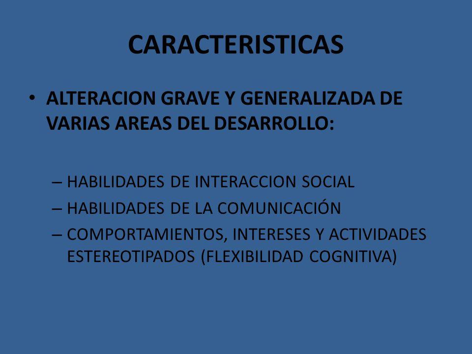CARACTERISTICAS ALTERACION GRAVE Y GENERALIZADA DE VARIAS AREAS DEL DESARROLLO: – HABILIDADES DE INTERACCION SOCIAL – HABILIDADES DE LA COMUNICACIÓN –