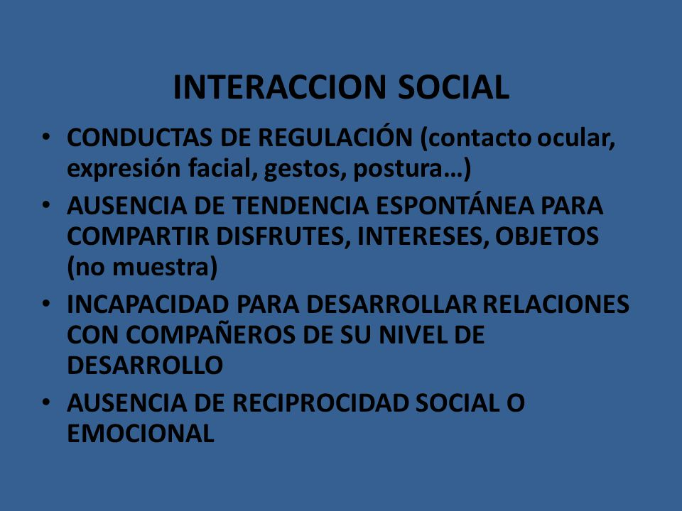 INTERACCION SOCIAL CONDUCTAS DE REGULACIÓN (contacto ocular, expresión facial, gestos, postura…) AUSENCIA DE TENDENCIA ESPONTÁNEA PARA COMPARTIR DISFR