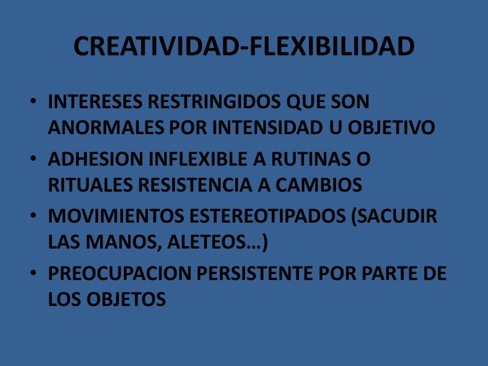 CREATIVIDAD-FLEXIBILIDAD INTERESES RESTRINGIDOS QUE SON ANORMALES POR INTENSIDAD U OBJETIVO ADHESION INFLEXIBLE A RUTINAS O RITUALES RESISTENCIA A CAM