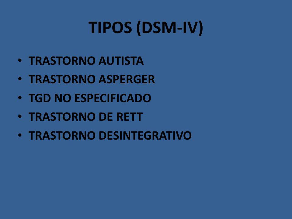 TIPOS (DSM-IV) TRASTORNO AUTISTA TRASTORNO ASPERGER TGD NO ESPECIFICADO TRASTORNO DE RETT TRASTORNO DESINTEGRATIVO