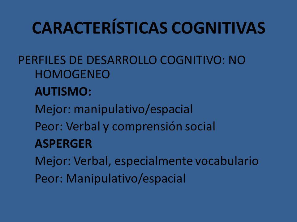 CARACTERÍSTICAS COGNITIVAS PERFILES DE DESARROLLO COGNITIVO: NO HOMOGENEO AUTISMO: Mejor: manipulativo/espacial Peor: Verbal y comprensión social ASPE