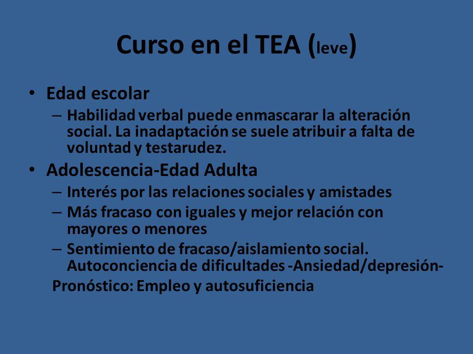 Curso en el TEA ( leve ) Edad escolar – Habilidad verbal puede enmascarar la alteración social. La inadaptación se suele atribuir a falta de voluntad
