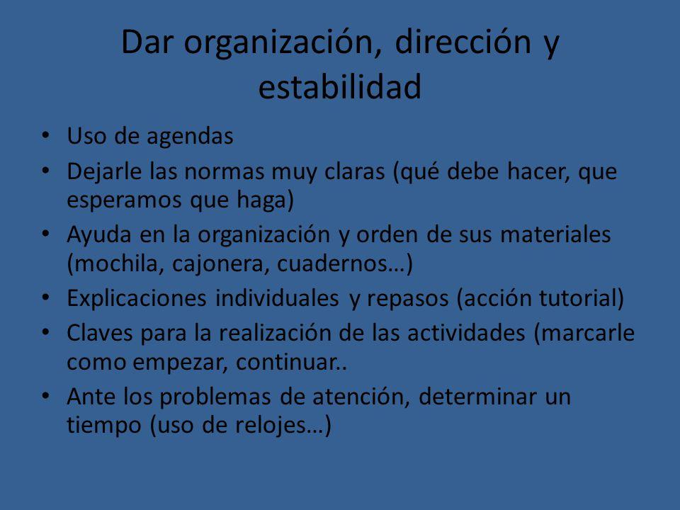 Dar organización, dirección y estabilidad Uso de agendas Dejarle las normas muy claras (qué debe hacer, que esperamos que haga) Ayuda en la organizaci