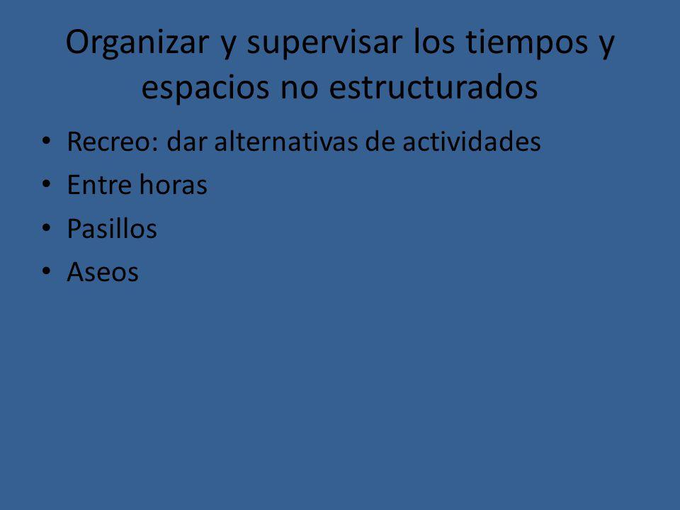 Organizar y supervisar los tiempos y espacios no estructurados Recreo: dar alternativas de actividades Entre horas Pasillos Aseos