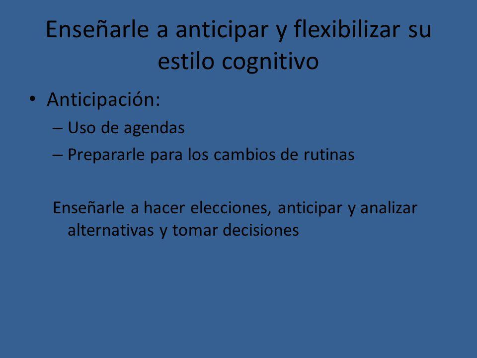 Enseñarle a anticipar y flexibilizar su estilo cognitivo Anticipación: – Uso de agendas – Prepararle para los cambios de rutinas Enseñarle a hacer ele