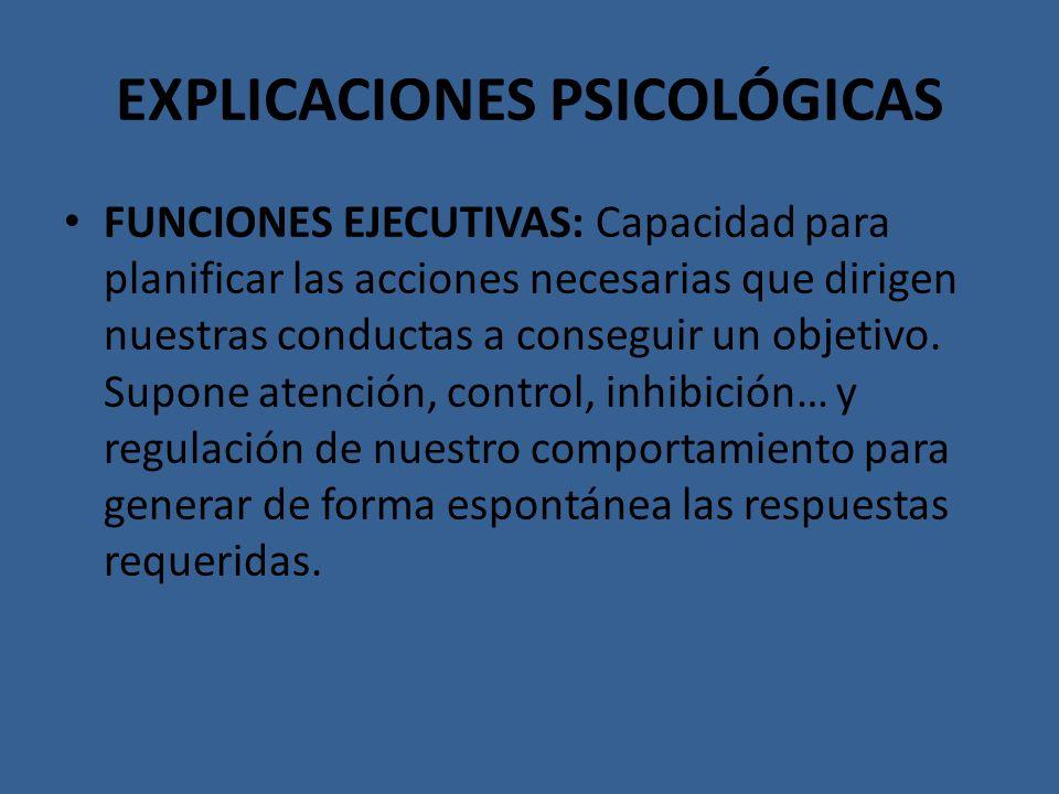 EXPLICACIONES PSICOLÓGICAS FUNCIONES EJECUTIVAS: Capacidad para planificar las acciones necesarias que dirigen nuestras conductas a conseguir un objet