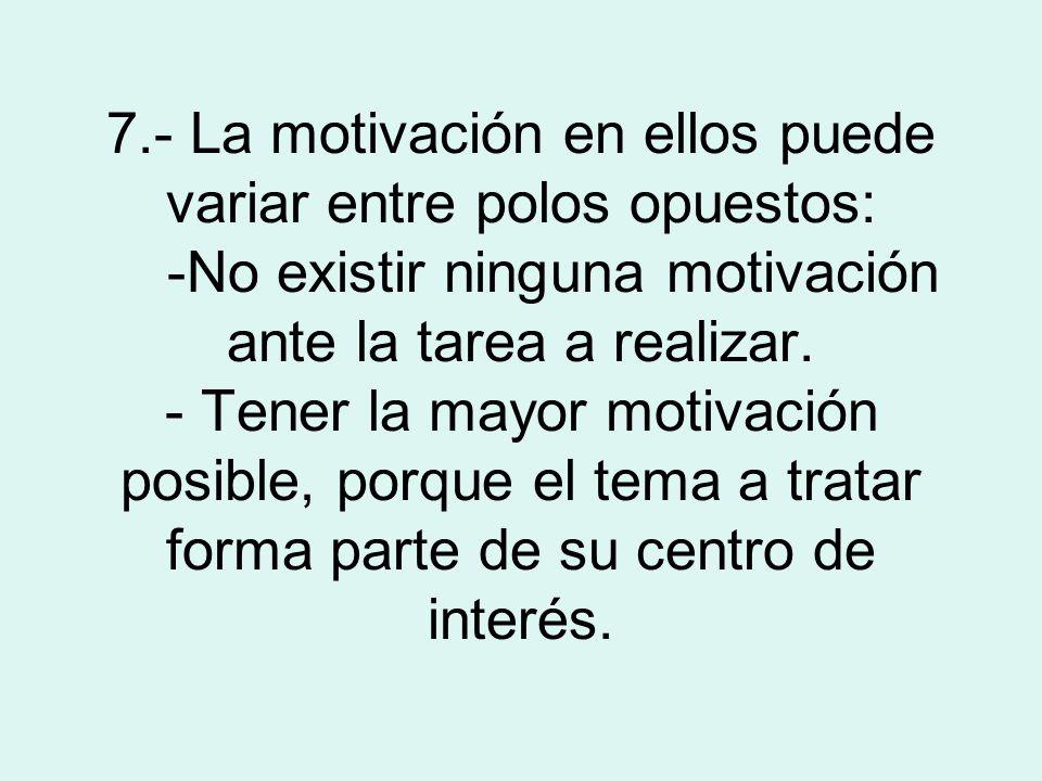 7.- La motivación en ellos puede variar entre polos opuestos: -No existir ninguna motivación ante la tarea a realizar. - Tener la mayor motivación pos