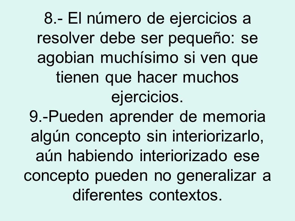 8.- El número de ejercicios a resolver debe ser pequeño: se agobian muchísimo si ven que tienen que hacer muchos ejercicios. 9.-Pueden aprender de mem