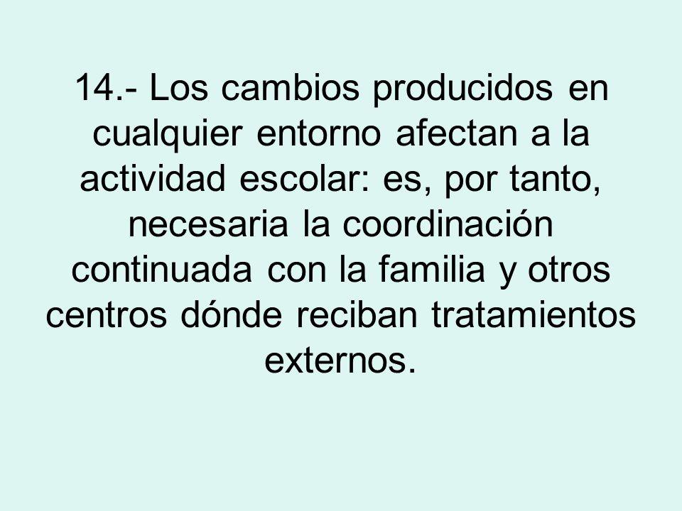 14.- Los cambios producidos en cualquier entorno afectan a la actividad escolar: es, por tanto, necesaria la coordinación continuada con la familia y