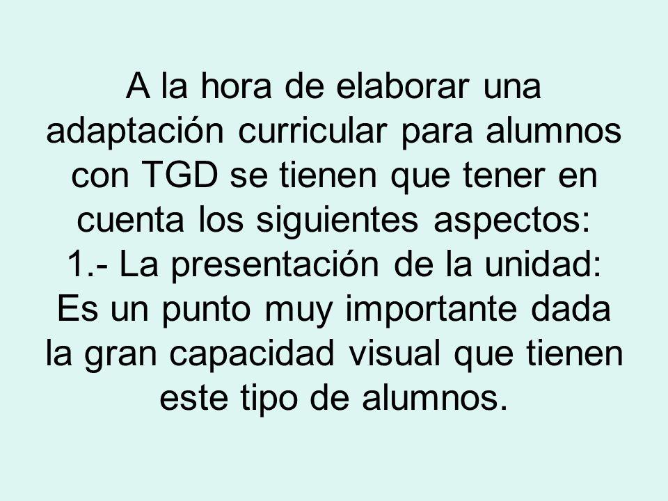 A la hora de elaborar una adaptación curricular para alumnos con TGD se tienen que tener en cuenta los siguientes aspectos: 1.- La presentación de la