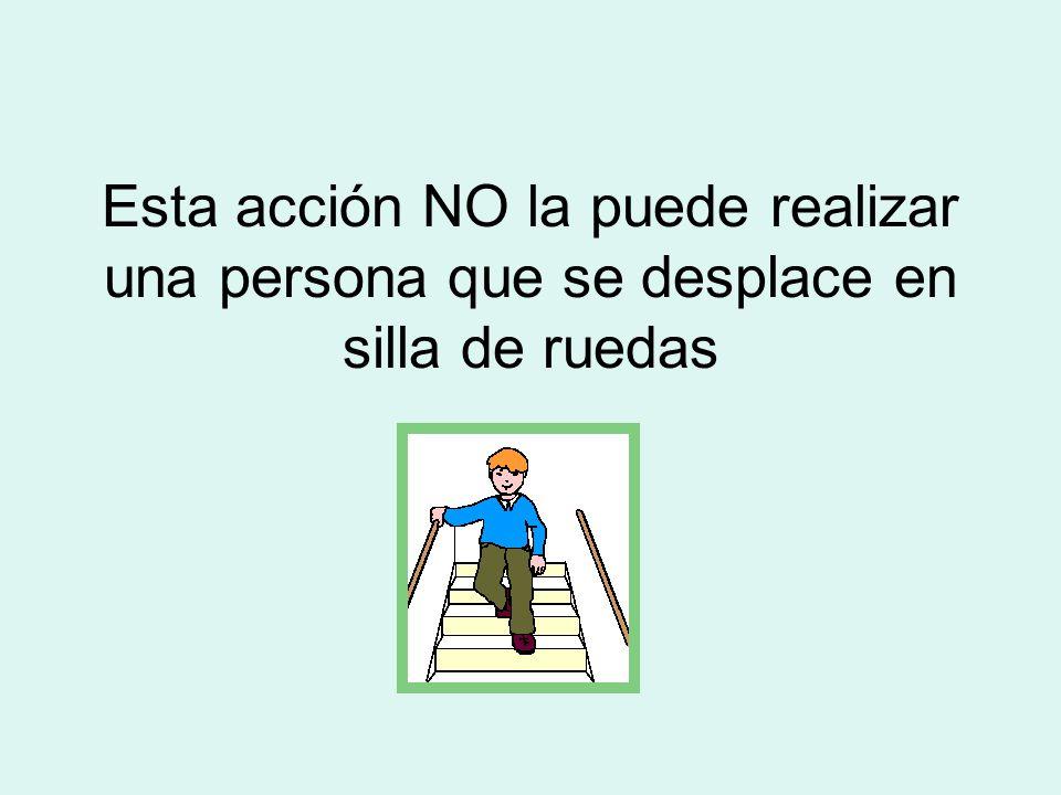 E Esta acción NO la puede realizar una persona que se desplace en silla de ruedas