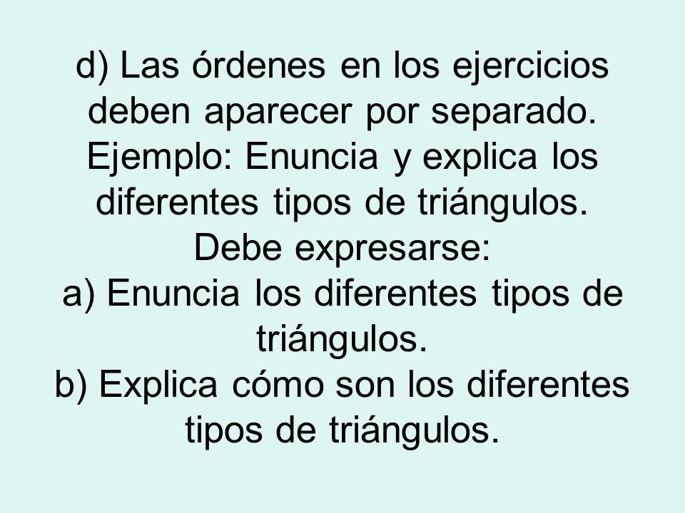 d) Las órdenes en los ejercicios deben aparecer por separado. Ejemplo: Enuncia y explica los diferentes tipos de triángulos. Debe expresarse: a) Enunc
