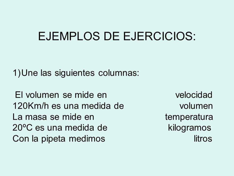 EJEMPLOS DE EJERCICIOS: 1)Une las siguientes columnas: El volumen se mide en velocidad 120Km/h es una medida de volumen La masa se mide en temperatura