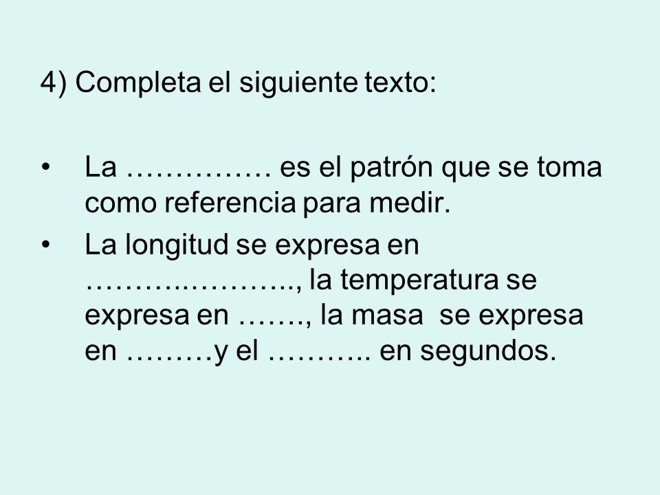 4) Completa el siguiente texto: La …………… es el patrón que se toma como referencia para medir. La longitud se expresa en ………..……….., la temperatura se