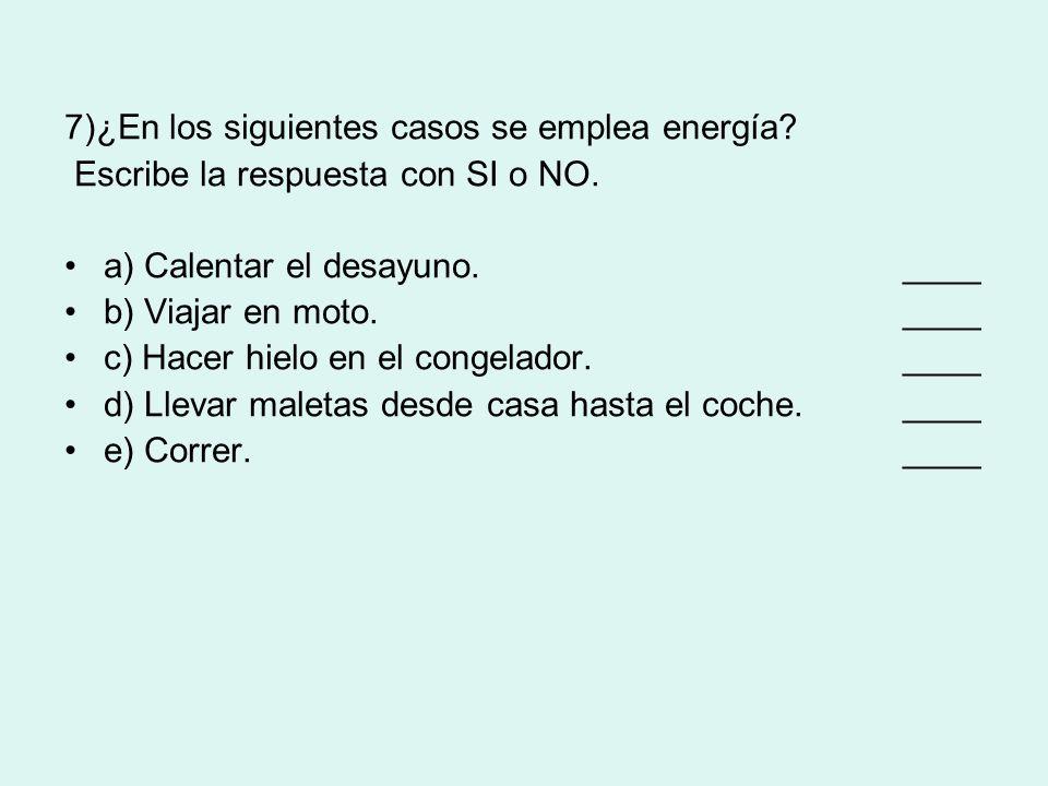 7)¿En los siguientes casos se emplea energía? Escribe la respuesta con SI o NO. a) Calentar el desayuno. ____ b) Viajar en moto. ____ c) Hacer hielo e