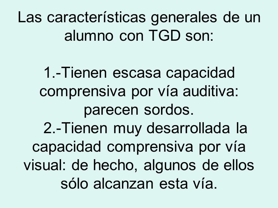 Las características generales de un alumno con TGD son: 1.-Tienen escasa capacidad comprensiva por vía auditiva: parecen sordos. 2.-Tienen muy desarro