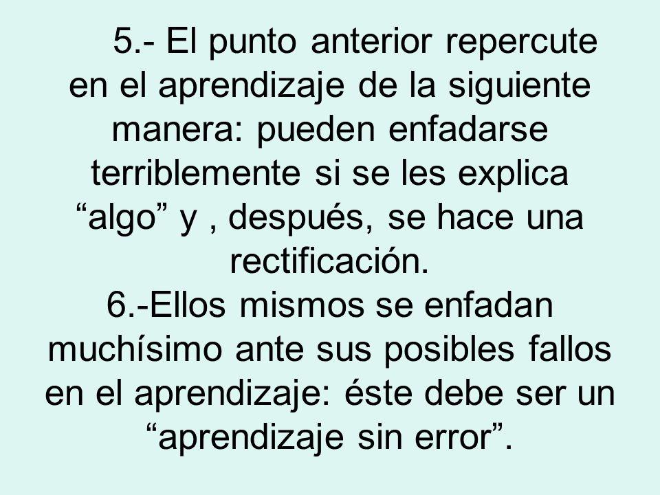 5.- El punto anterior repercute en el aprendizaje de la siguiente manera: pueden enfadarse terriblemente si se les explica algo y, después, se hace un