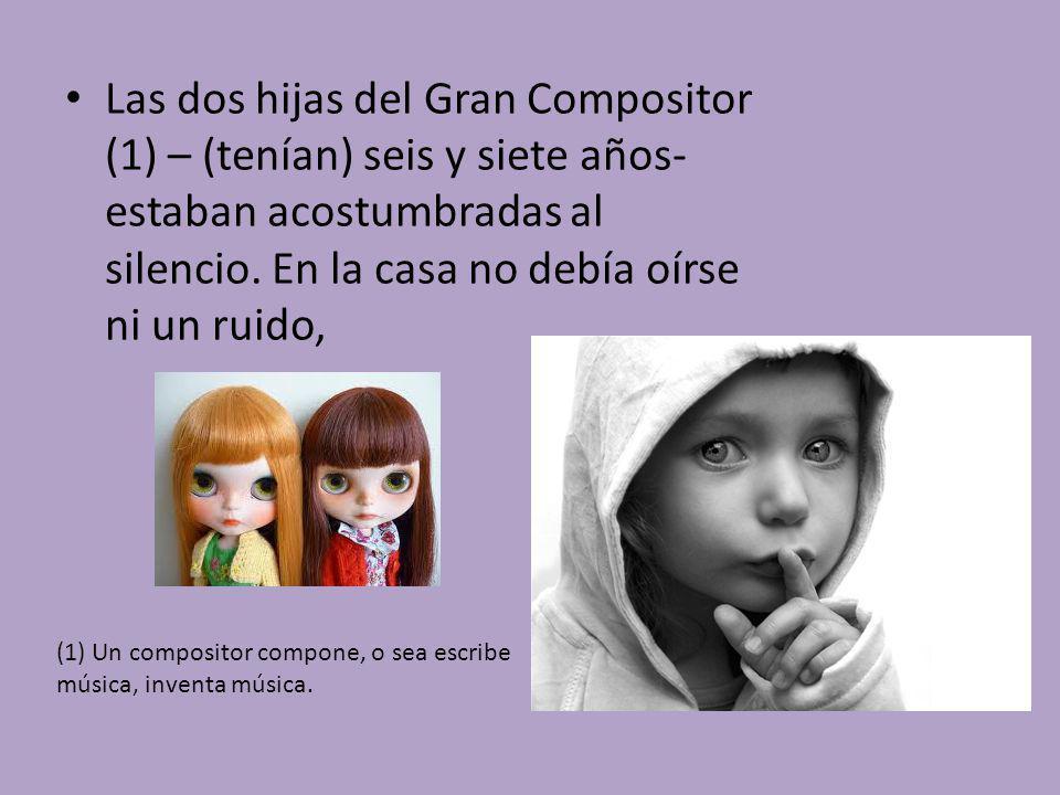 Las dos hijas del Gran Compositor (1) – (tenían) seis y siete años- estaban acostumbradas al silencio. En la casa no debía oírse ni un ruido, (1) Un c