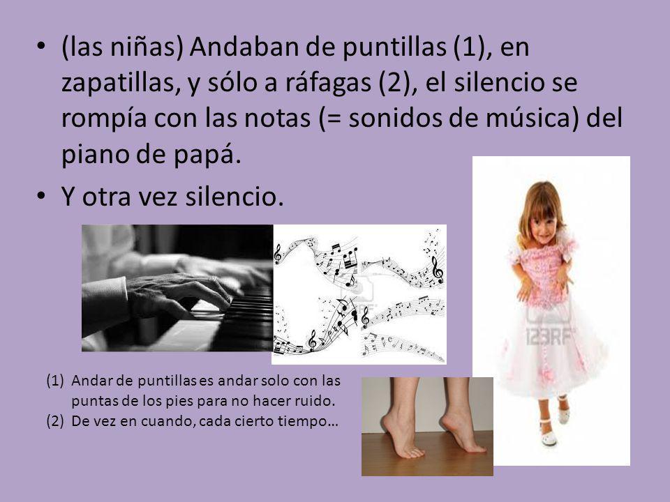 (las niñas) Andaban de puntillas (1), en zapatillas, y sólo a ráfagas (2), el silencio se rompía con las notas (= sonidos de música) del piano de papá