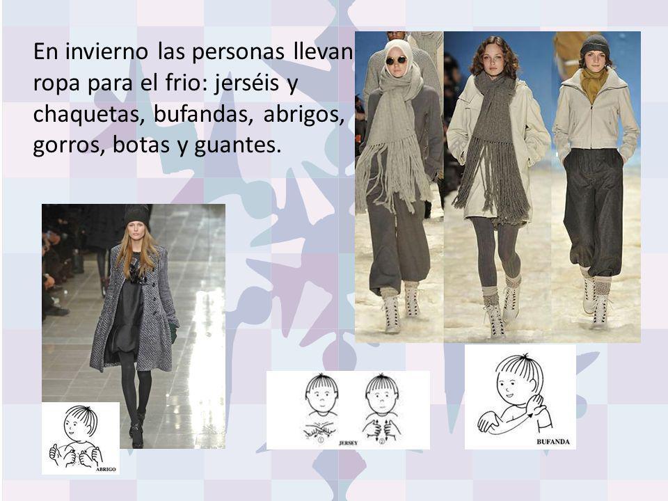 En invierno las personas llevan ropa para el frio: jerséis y chaquetas, bufandas, abrigos, gorros, botas y guantes.