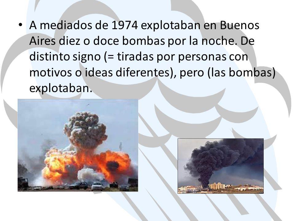 A mediados de 1974 explotaban en Buenos Aires diez o doce bombas por la noche. De distinto signo (= tiradas por personas con motivos o ideas diferente