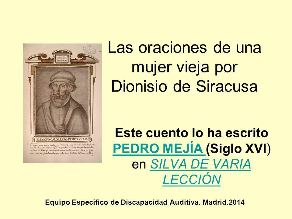 Las oraciones de una mujer vieja por Dionisio de Siracusa Equipo Específico de Discapacidad Auditiva. Madrid.2014 Este cuento lo ha escrito PEDRO MEJÍ