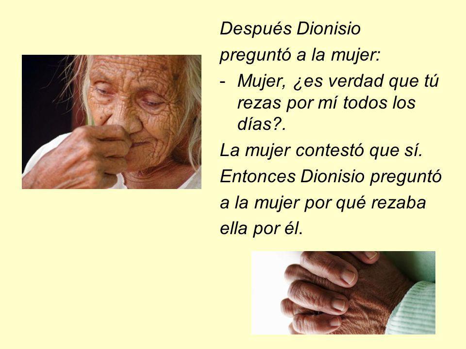 Después Dionisio preguntó a la mujer: -Mujer, ¿es verdad que tú rezas por mí todos los días?. La mujer contestó que sí. Entonces Dionisio preguntó a l