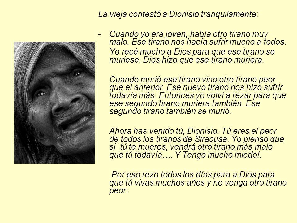 La vieja contestó a Dionisio tranquilamente: -Cuando yo era joven, había otro tirano muy malo. Ese tirano nos hacía sufrir mucho a todos. Yo recé much