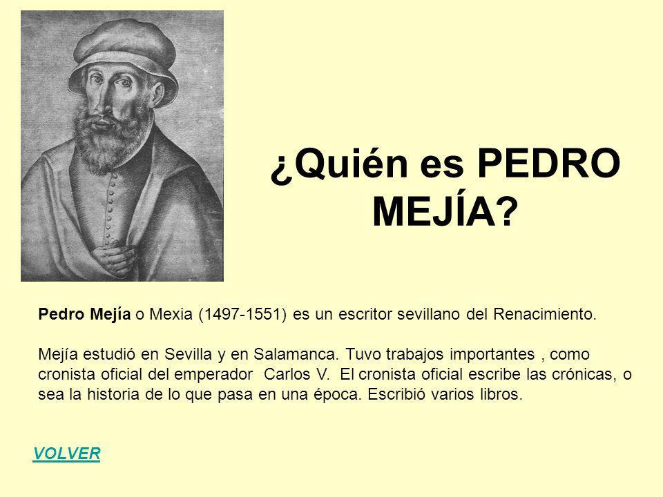 ¿Quién es PEDRO MEJÍA? Pedro Mejía o Mexia (1497-1551) es un escritor sevillano del Renacimiento. Mejía estudió en Sevilla y en Salamanca. Tuvo trabaj