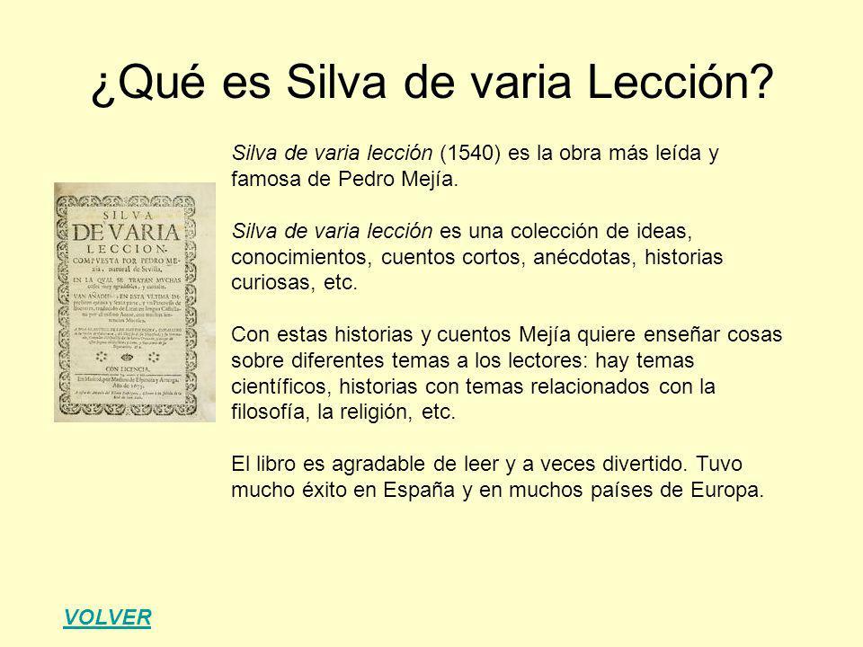 Silva de varia lección (1540) es la obra más leída y famosa de Pedro Mejía. Silva de varia lección es una colección de ideas, conocimientos, cuentos c