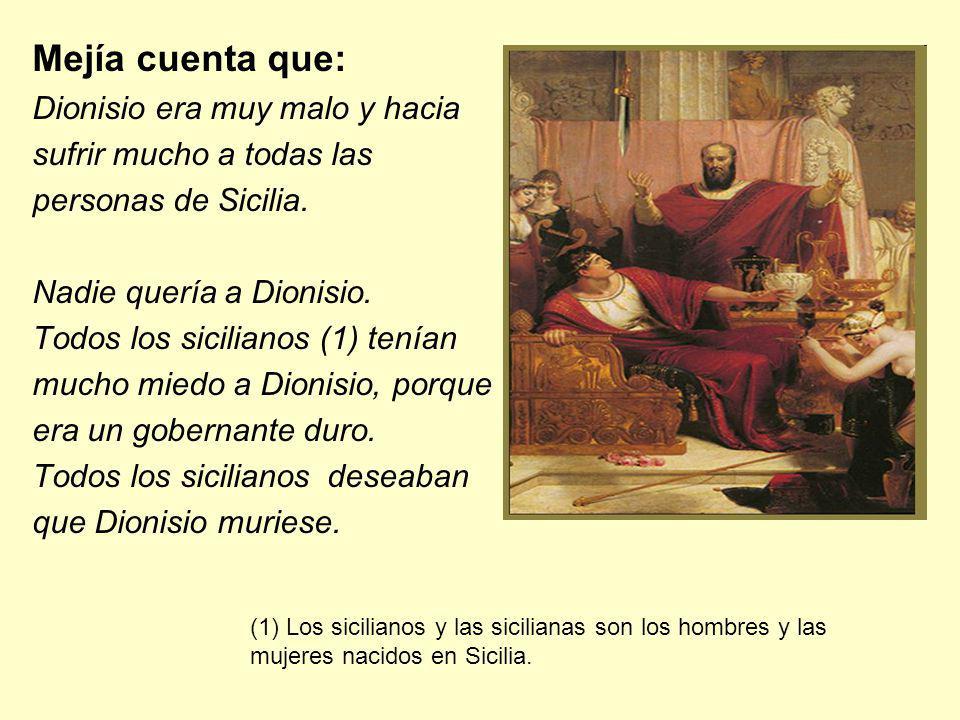 Mejía cuenta que: Dionisio era muy malo y hacia sufrir mucho a todas las personas de Sicilia. Nadie quería a Dionisio. Todos los sicilianos (1) tenían