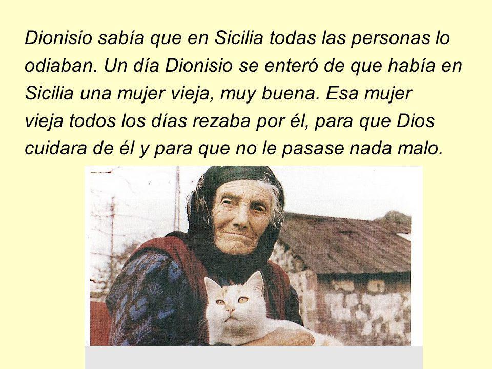 Dionisio sabía que en Sicilia todas las personas lo odiaban. Un día Dionisio se enteró de que había en Sicilia una mujer vieja, muy buena. Esa mujer v