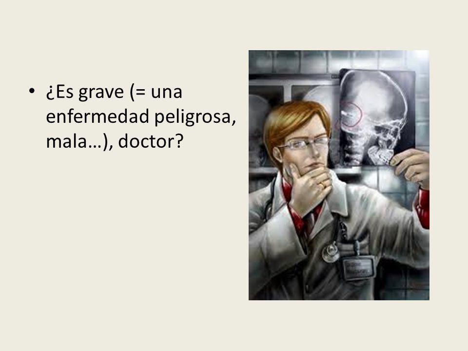 ¿Es grave (= una enfermedad peligrosa, mala…), doctor?